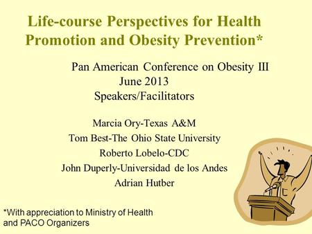 Life-course Perspectives for Health Promotion and Obesity Prevention* Pan American Conference on Obesity III June 2013 Speakers/Facilitators Marcia Ory-Texas.