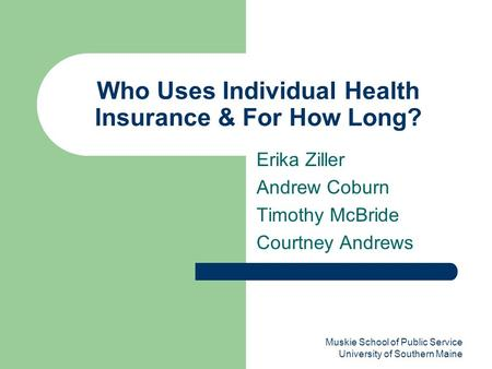 Muskie School of Public Service University of Southern Maine Who Uses Individual Health Insurance & For How Long? Erika Ziller Andrew Coburn Timothy McBride.