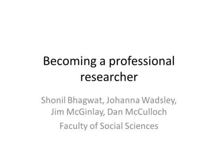 Becoming a professional researcher Shonil Bhagwat, Johanna Wadsley, Jim McGinlay, Dan McCulloch Faculty of Social Sciences.