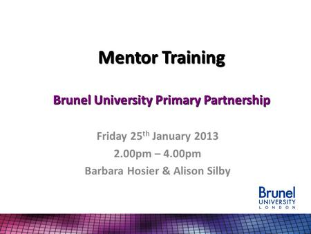 Mentor Training Brunel University Primary Partnership Friday 25 th January 2013 2.00pm – 4.00pm Barbara Hosier & Alison Silby.
