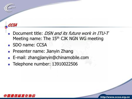 Document title: DSN and its future work in ITU-T Meeting name: The 15 th CJK NGN WG meeting SDO name: CCSA Presenter name: Jianyin Zhang