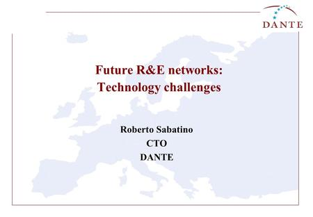 Future R&E networks: Technology challenges Roberto Sabatino CTO DANTE.