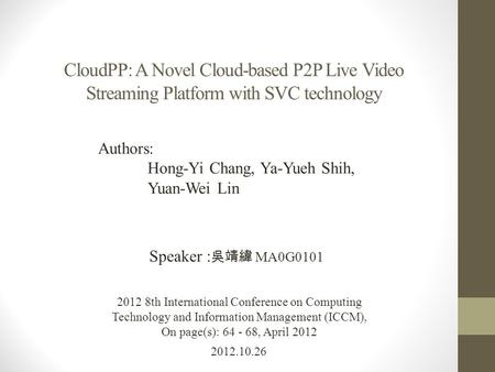 CloudPP: A Novel Cloud-based P2P Live Video Streaming Platform with SVC technology 2012.10.26 Speaker : 吳靖緯 MA0G0101 2012 8th International Conference.