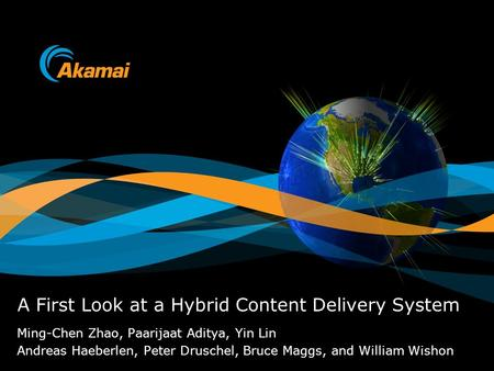 Ming-Chen Zhao, Paarijaat Aditya, Yin Lin Andreas Haeberlen, Peter Druschel, Bruce Maggs, and William Wishon A First Look at a Hybrid Content Delivery.