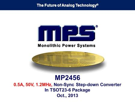 The Future of Analog Technology ® MP2456 0.5A, 50V, 1.2MHz, Non-Sync Step-down Converter In TSOT23-6 Package Oct., 2013.