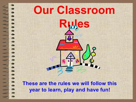 Our Classroom Rules These are the rules we will follow this year to learn, play and have fun!