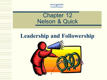 Chapter 12 Nelson & Quick Leadership and Followership.