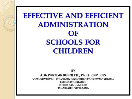 EFFECTIVE AND EFFICIENT ADMINISTRATIONOF SCHOOLS FOR CHILDREN BY ADA PURYEAR BURNETTE, Ph. D., CPM, CPS CHAIR, DEPARTMENT OF EDUCATIONAL LEADERSHIP AND.