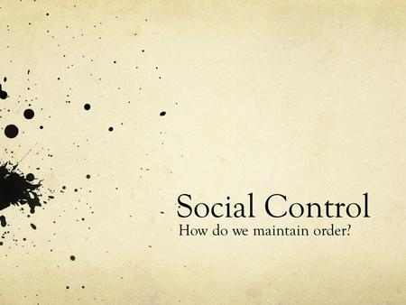 Social Control How do we maintain order?. 2 Ways to enforce society's norms (social control) 1. Internalization 2. Sanctions.