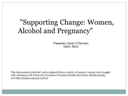 Supporting Change: Women, Alcohol and Pregnancy Presenter: Karen O'Gorman MSW, RSW This information is derived and or adapted from a variety of sources: