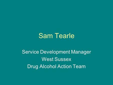 Sam Tearle Service Development Manager West Sussex Drug Alcohol Action Team.