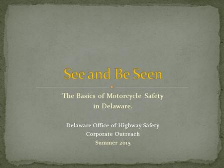 The Basics of Motorcycle Safety in Delaware. Delaware Office of Highway Safety Corporate Outreach Summer 2015.