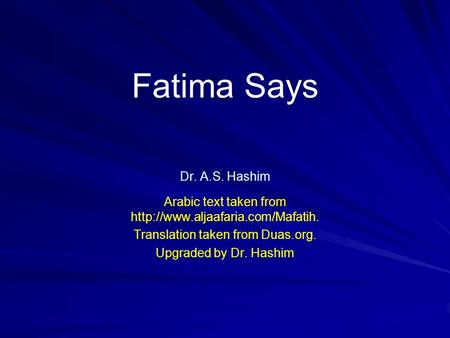 Fatima Says Dr. A.S. Hashim Arabic text taken from  Translation taken from Duas.org. Upgraded by Dr. Hashim.