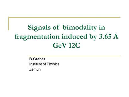 Signals of bimodality in fragmentation induced by 3.65 A GeV 12C B.Grabez Institute of Physics Zemun.