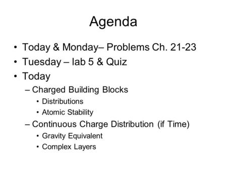 Agenda Today & Monday– Problems Ch. 21-23 Tuesday – lab 5 & Quiz Today –Charged Building Blocks Distributions Atomic Stability –Continuous Charge Distribution.