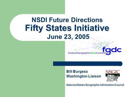 Fifty States Initiative NSDI Future Directions Fifty States Initiative June 23, 2005 Bill Burgess Washington Liaison National States Geographic Information.