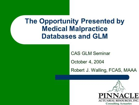 The Opportunity Presented by Medical Malpractice Databases and GLM CAS GLM Seminar October 4, 2004 Robert J. Walling, FCAS, MAAA.