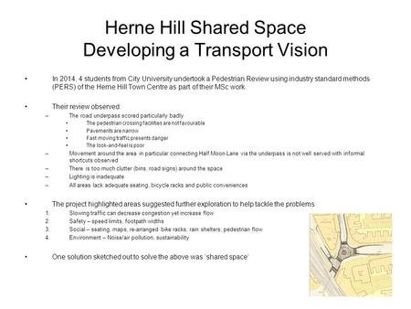 Herne Hill Shared Space Developing a Transport Vision In 2014, 4 students from City University undertook a Pedestrian Review using industry standard methods.