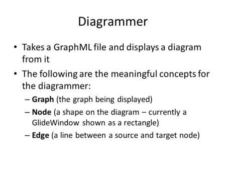 Diagrammer Takes a GraphML file and displays a diagram from it The following are the meaningful concepts for the diagrammer: – Graph (the graph being displayed)