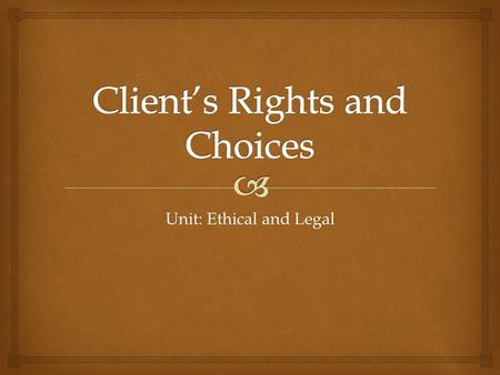 Unit: Ethical and Legal.   Client Autonomy  The right of patients to make decisions about their medical care without their health care provider trying.