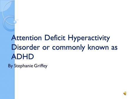 Attention Deficit Hyperactivity Disorder or commonly known as ADHD By Stephanie Griffey.