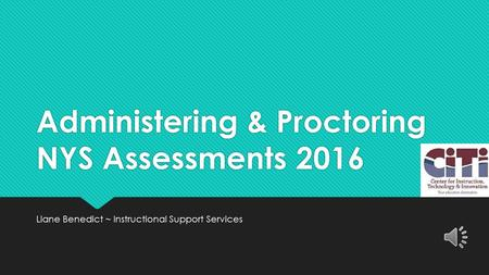 Administering & Proctoring NYS Assessments 2016 Liane Benedict ~ Instructional Support Services.