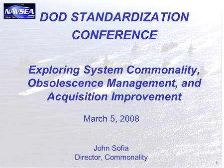 1 DOD STANDARDIZATION CONFERENCE Exploring System Commonality, Obsolescence Management, and Acquisition Improvement John Sofia Director, Commonality March.