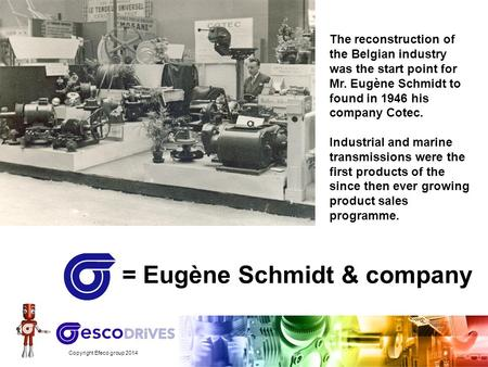 Copyright Efeco group 2014 = Eugène Schmidt & company The reconstruction of the Belgian industry was the start point for Mr. Eugène Schmidt to found in.