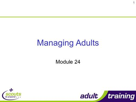1 Managing Adults Module 24. 2 Objectives 1 By the end of this module, you will be able to: Explain the purpose and structure of the Adults in Scouting.