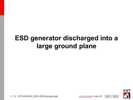 1 www.cst.comwww.cst.com  Jan-16 BACKSlide 1 / 13 CST-380-MWS_EMC+EMI-Examples.ppt ESD generator discharged into a large ground plane.