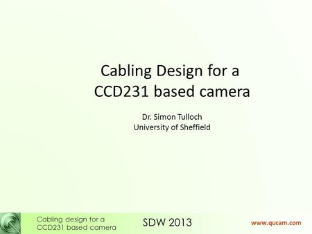 SDW 2013 Cabling design for a CCD231 based camera www.qucam.com Cabling Design for a CCD231 based camera Dr. Simon Tulloch University of Sheffield.