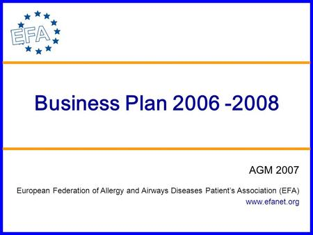 Business Plan 2006 -2008 AGM 2007 European Federation of Allergy and Airways Diseases Patient's Association (EFA) www.efanet.org.