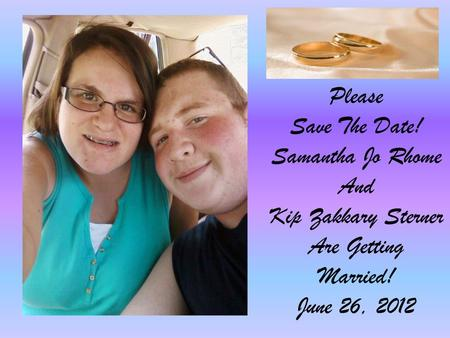 Please Save The Date! Samantha Jo Rhome And Kip Zakkary Sterner Are Getting Married! June 26, 2012.