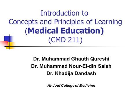 Introduction to Concepts and Principles of Learning ( Medical Education) (CMD 211) Dr. Muhammad Ghauth Qureshi Dr. Muhammad Nour-El-din Saleh Dr. Khadija.