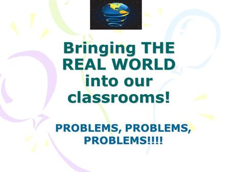 Bringing THE REAL WORLD into our classrooms! PROBLEMS, PROBLEMS, PROBLEMS!!!!