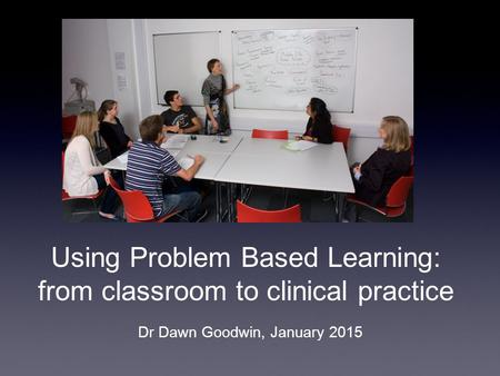 Using Problem Based Learning: from classroom to clinical practice Dr Dawn Goodwin, January 2015.