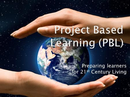 Preparing learners for 21 st Century Living.  Task: Spend 2-3 minutes creating a bulleted list of key features of Project Based Learning.