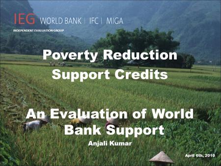 Poverty Reduction Support Credits An Evaluation of World Bank Support Anjali Kumar 1 April 6th, 2010 IEG INDEPENDENT EVALUATION GROUP.