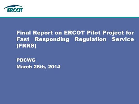 Final Report on ERCOT Pilot Project for Fast Responding Regulation Service (FRRS) PDCWG March 26th, 2014.
