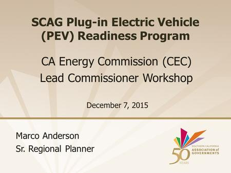 SCAG Plug-in Electric Vehicle (PEV) Readiness Program December 7, 2015 CA Energy Commission (CEC) Lead Commissioner Workshop Marco Anderson Sr. Regional.