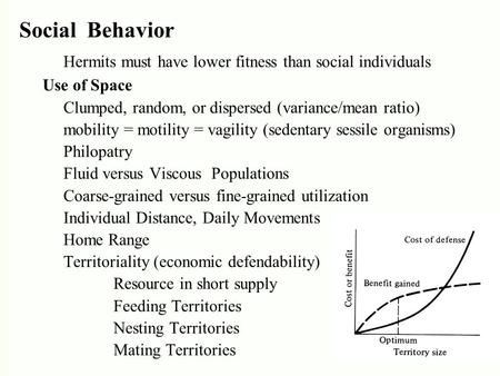 Social Behavior Hermits must have lower fitness than social individuals Use of Space Clumped, random, or dispersed (variance/mean ratio) mobility = motility.