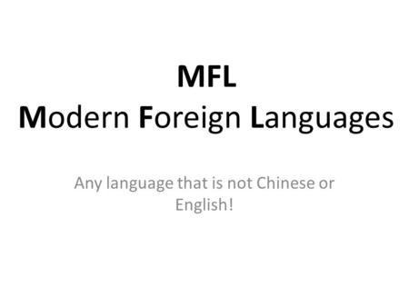 MFL Modern Foreign Languages Any language that is not Chinese or English!