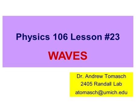 Physics 106 Lesson #23 Dr. Andrew Tomasch 2405 Randall Lab WAVES.