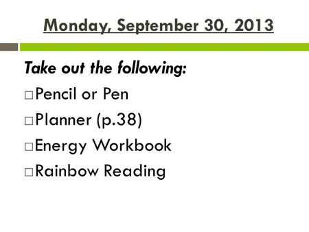 Monday, September 30, 2013 Take out the following:  Pencil or Pen  Planner (p.38)  Energy Workbook  Rainbow Reading.