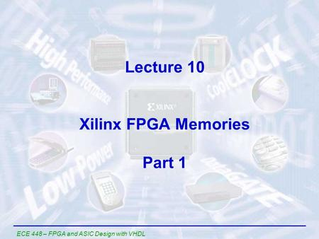 ECE 448 – FPGA and ASIC Design with VHDL Lecture 10 Xilinx FPGA Memories Part 1.
