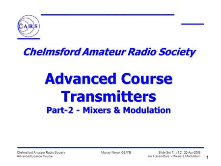 1 Chelmsford Amateur Radio Society Advanced Licence Course Murray Niman G6JYB Slide Set 7: v1.2, 20-Apr-2009 (4) Transmitters - Mixers & Modulation Chelmsford.