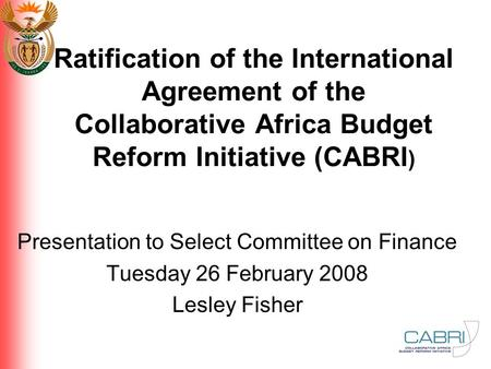 Ratification of the International Agreement of the Collaborative Africa Budget Reform Initiative (CABRI ) Presentation to Select Committee on Finance Tuesday.