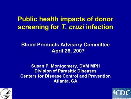 Public health impacts of donor screening for T. cruzi infection Susan P. Montgomery, DVM MPH Division of Parasitic Diseases Centers for Disease Control.