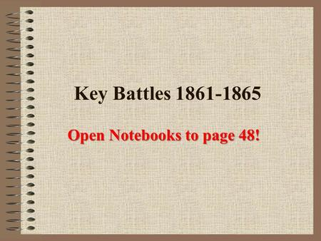 Key Battles 1861-1865 Open Notebooks to page 48!.