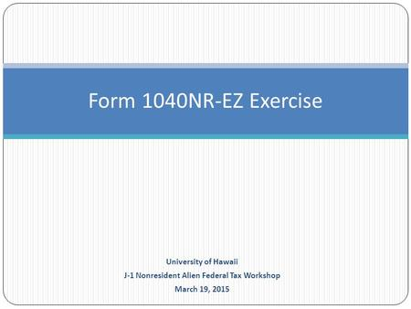 Form 1040NR-EZ Exercise University of Hawaii J-1 Nonresident Alien Federal Tax Workshop March 19, 2015.